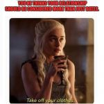 DAENARYS TURNED ON BLANK | WHEN THE GUY YOU ARE DATING TELLS YOU HE THINKS YOUR RELATIONSHIP SHOULD BE CONSIDERED MORE THAN JUST DATES. | image tagged in daenarys turned on blank | made w/ Imgflip meme maker