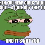 "Happens once too many | WHEN YOU HEAR GIRLS TALKING ABOUT "" A CUTE BOY THEY LIKE"" AND IT'S NOT YOU 