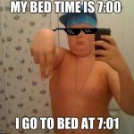 thug life fat children | MY BED TIME IS 7:00 I GO TO BED AT 7:01 | image tagged in thug life fat children | made w/ Imgflip meme maker