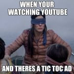 Bird Box Meme | WHEN YOUR WATCHING YOUTUBE AND THERES A TIC TOC AD | image tagged in memes,bird box | made w/ Imgflip meme maker