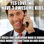 This is something I find sickening in the 1st world. | YES LOVE, WE HAVE 3 AWESOME KIDS I GUESS OUR UNDERPAID MAID IS DOING A NICE WORK RAISING THEM ON OUR BEHALF | image tagged in memes,arrogant rich man | made w/ Imgflip meme maker