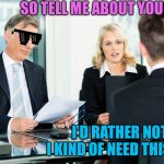 job interview | SO TELL ME ABOUT YOURSELF I'D RATHER NOT, I KIND OF NEED THIS JOB | image tagged in job interview,memes | made w/ Imgflip meme maker