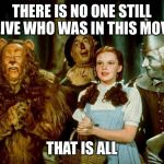 Wizard of oz | THERE IS NO ONE STILL ALIVE WHO WAS IN THIS MOVIE THAT IS ALL | image tagged in wizard of oz | made w/ Imgflip meme maker