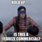 Bird Box Meme | HOLD UP....... IS THIS A FEBREZE COMMERCIAL? | image tagged in memes,bird box | made w/ Imgflip meme maker