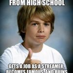 good luck gary | GETS EXPELLED FROM HIGH SCHOOL GETS A JOB AS A STREAMER, BECOMES FAMOUS, AND RUINS HIS HIGH SCHOOL'S REPUTATION! | image tagged in good luck gary | made w/ Imgflip meme maker