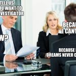 job interview | SO TELL US WHY YOU WANT TO BE AN INVESTIGATOR BECAUSE I CANT DIE HOW? BECAUSE MY DREAMS NEVER COME TRUE | image tagged in job interview | made w/ Imgflip meme maker