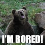 Sarcastic Bear | I'M BORED! | image tagged in sarcastic bear | made w/ Imgflip meme maker