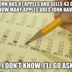 It really should be this simple | JOHN HAS 87 APPLES AND SELLS 43 OF THEM. HOW MANY APPLES DOES JOHN HAVE NOW? WELL I DON'T KNOW, I'LL GO ASK HIM | image tagged in mcq exam test multiple choice,math,simple | made w/ Imgflip meme maker
