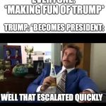 Well That Escalated Quickly Meme | EVERYONE: *MAKING FUN OF TRUMP* TRUMP: *BECOMES PRESIDENT: WELL THAT ESCALATED QUICKLY | image tagged in memes,well that escalated quickly | made w/ Imgflip meme maker
