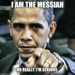 Pissed Off Obama Meme | I AM THE MESSIAH NO REALLY. I'M SERIOUS. | image tagged in memes,pissed off obama | made w/ Imgflip meme maker