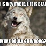 Optimistic Moon Moon Wolf Vanadium Wolf | DEATH IS INEVITABLE, LIFE IS BEAUTIFUL WHAT COULD GO WRONG? | image tagged in optimistic moon moon wolf vanadium wolf | made w/ Imgflip meme maker