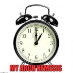 Alarm Clock Meme | MY ARCH NEMESIS | image tagged in memes,alarm clock | made w/ Imgflip meme maker