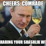 Putin Cheers | CHEERS, COMRADE FOR SHARING YOUR SHASHLIK WITH US | image tagged in putin cheers | made w/ Imgflip meme maker