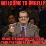And the points don't matter | WELCOME TO IMGFLIP NO MATTER HOW MUCH YOU BEG FOR THEM THE POINTS STILL DON'T MATTER | image tagged in and the points don't matter | made w/ Imgflip meme maker