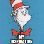 cat in the hat | MY INSPIRATION | image tagged in cat in the hat | made w/ Imgflip meme maker