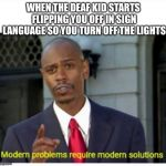 modern problems | WHEN THE DEAF KID STARTS FLIPPING YOU OFF IN SIGN LANGUAGE SO YOU TURN OFF THE LIGHTS | image tagged in modern problems | made w/ Imgflip meme maker