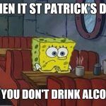 Spongebob Coffee | WHEN IT ST PATRICK'S DAY BUT YOU DON'T DRINK ALCOHOL | image tagged in spongebob coffee | made w/ Imgflip meme maker