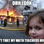 Disaster Girl Meme | OHH,LOOK ISN'T THAT MY MATH TEACHERS HOUSE | image tagged in memes,disaster girl | made w/ Imgflip meme maker