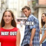 Distracted Boyfriend Meme | A WAY OUT MEN RELATIONSHIP | image tagged in memes,distracted boyfriend | made w/ Imgflip meme maker