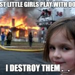 Disaster Girl Meme | MOST LITTLE GIRLS PLAY WITH DOLLS I DESTROY THEM ._. | image tagged in memes,disaster girl | made w/ Imgflip meme maker