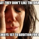 First World Problems Meme | PPL SAY THEY DON'T LIKE THE DRAMA.... BUT ALWAYS 1ST TO AUDITION FOR A PART | image tagged in memes,first world problems | made w/ Imgflip meme maker