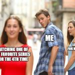 Me on Netflix | WATCHING ONE OF MY FAVORITE SERIES FOR THE 4TH TIME ME LOOKING FOR NEW SERIES | image tagged in memes,distracted boyfriend | made w/ Imgflip meme maker
