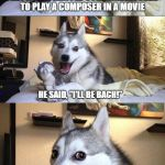 "Bad Pun Dog composer | THEY ASKED ARNOLD SCHWARZENEGGER TO PLAY A COMPOSER IN A MOVIE HE SAID, ""I'LL BE BACH!"" 