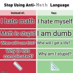 Stop Using Anti-Animal Language | Math I hate math I hate myself Math is stupid I am dumb When will I use this? Whe will I get a life? Why is this complicated? Why am I stupi | image tagged in stop using anti-animal language | made w/ Imgflip meme maker
