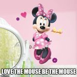 Minnie Mouse | LOVE THE MOUSE BE THE MOUSE | image tagged in minnie mouse | made w/ Imgflip meme maker