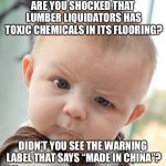 "Lumber Liquidators Made In China | ARE YOU SHOCKED THAT LUMBER LIQUIDATORS HAS TOXIC CHEMICALS IN ITS FLOORING? DIDN'T YOU SEE THE WARNING LABEL THAT SAYS ""MADE IN CHINA""? 