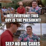 See Nobody Cares Meme | HEY EVERYONE! THIS GUY IS THE PRESIDENT! SEE? NO ONE CARES | image tagged in memes,see nobody cares | made w/ Imgflip meme maker
