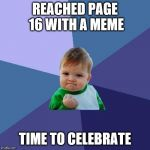 'Cause I've never gotten that far... I know... | REACHED PAGE 16 WITH A MEME TIME TO CELEBRATE | image tagged in memes,success kid | made w/ Imgflip meme maker