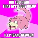 Slowpoke Meme | DID YOU HEAR THAT APPLE GUY DIED? R.I.P ISAAC NEWTON | image tagged in memes,slowpoke | made w/ Imgflip meme maker