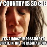 First World Problems Meme | MY COUNTRY IS SO CLEAN IT'S ALMOST IMPOSSIBLE TO PARTICIPATE IN THE  #TRASHTAG CHALLENGE | image tagged in memes,first world problems,AdviceAnimals | made w/ Imgflip meme maker