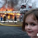 Disaster Girl Meme | DRAMA AT MY FORMER EMPLOYER ME PEOPLE WHO STILL WORK THERE | image tagged in memes,disaster girl | made w/ Imgflip meme maker