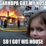 Disaster Girl Meme | GARNDPA GOT MY NOSE SO I GOT HIS HOUSE | image tagged in memes,disaster girl | made w/ Imgflip meme maker