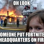 Disaster Girl Meme | OH LOOK, SOMEONE PUT FORTNITES HEADQUARTERS ON FIRE | image tagged in memes,disaster girl | made w/ Imgflip meme maker