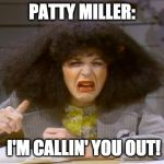 Gilda Radner | PATTY MILLER: I'M CALLIN' YOU OUT! | image tagged in gilda radner | made w/ Imgflip meme maker