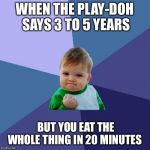 Success Kid Meme | WHEN THE PLAY-DOH SAYS 3 TO 5 YEARS BUT YOU EAT THE WHOLE THING IN 20 MINUTES | image tagged in memes,success kid | made w/ Imgflip meme maker