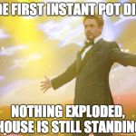 Tony Stark success | MADE FIRST INSTANT POT DISH... NOTHING EXPLODED, HOUSE IS STILL STANDING | image tagged in tony stark success | made w/ Imgflip meme maker