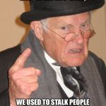 Back In My Day Meme | BACK IN MY DAY, WE USED TO STALK PEOPLE WITH BINOCULARS, NOT FACEBOOK. | image tagged in memes,back in my day | made w/ Imgflip meme maker