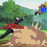 poke naruto | ME THE URGE TO KILL EVERY ONE I KNOW | image tagged in poke naruto | made w/ Imgflip meme maker