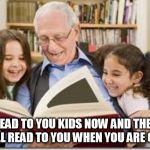 Storytelling Grandpa Meme | READ TO YOU KIDS NOW AND THEY WILL READ TO YOU WHEN YOU ARE OLD. | image tagged in memes,storytelling grandpa | made w/ Imgflip meme maker