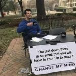 Change My Mind Meme | The text down there is so small that you will have to zoom in to read it. You had to zoom in to read this, you can't change my mind now ! | image tagged in memes,change my mind | made w/ Imgflip meme maker