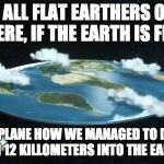Flat Earth | TO ALL FLAT EARTHERS OUT THERE, IF THE EARTH IS FLAT, EXPLANE HOW WE MANAGED TO DIG DOWN 12 KILLOMETERS INTO THE EARTH . . . | image tagged in flat earth | made w/ Imgflip meme maker