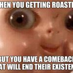 Creepy doll | WHEN YOU GETTING ROASTED BUT YOU HAVE A COMEBACK THAT WILL END THEIR EXISTENCE | image tagged in creepy doll | made w/ Imgflip meme maker