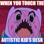 Finn The Human Meme | WHEN YOU TOUCH THE AUTISTIC KID'S DESK | image tagged in memes,finn the human | made w/ Imgflip meme maker