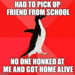 Socially Awesome Penguin Meme | HAD TO PICK UP FRIEND FROM SCHOOL NO ONE HONKED AT ME AND GOT HOME ALIVE | image tagged in memes,socially awesome penguin,AdviceAnimals | made w/ Imgflip meme maker