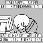 Computer Guy Facepalm Meme | THAT FACE WHEN YOU INTRODUCE YOUR DAD TO IMGFLIP AND HE'S ALREADY GOTTEN INTO THREE POLITICAL DEBATES | image tagged in memes,computer guy facepalm | made w/ Imgflip meme maker