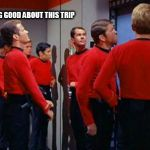 Star Trek Red Shirts | I'M FEELING GOOD ABOUT THIS TRIP | image tagged in star trek red shirts | made w/ Imgflip meme maker